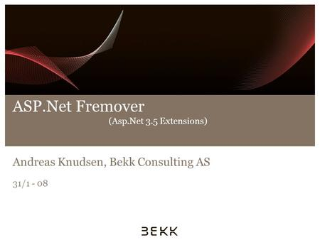 ASP.Net Fremover (Asp.Net 3.5 Extensions) Andreas Knudsen, Bekk Consulting AS 31/1 - 08.
