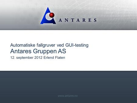 Www.antares.no Automatiske fallgruver ved GUI-testing Antares Gruppen AS 12. september 2012 Erlend Flaten.