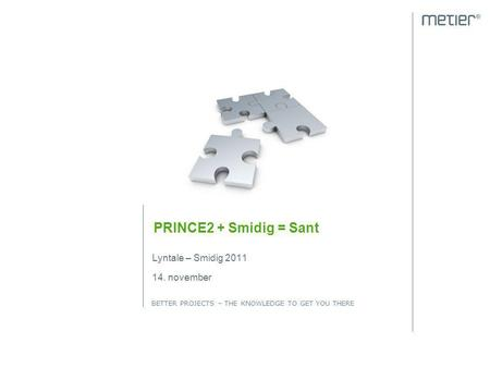 BETTER PROJECTS – THE KNOWLEDGE TO GET YOU THERE PRINCE2 + Smidig = Sant Lyntale – Smidig 2011 14. november.