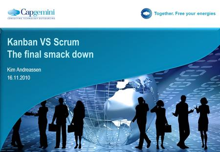 Together. Free your energies Kim Andreassen 16.11.2010 Kanban VS Scrum The final smack down.