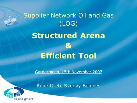 Supplier Network Oil and Gas (LOG) Structured Arena & Efficient Tool Gardermoen, 15th November 2007 Anne Grete Svenøy Beinnes.