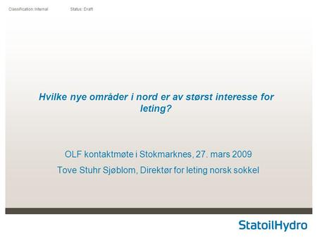 Classification: Internal Status: Draft Hvilke nye områder i nord er av størst interesse for leting? OLF kontaktmøte i Stokmarknes, 27. mars 2009 Tove Stuhr.