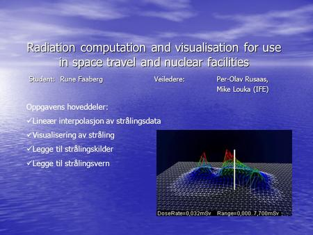 Radiation computation and visualisation for use in space travel and nuclear facilities Student: Rune FaabergVeiledere: Per-Olav Rusaas, Mike Louka (IFE)