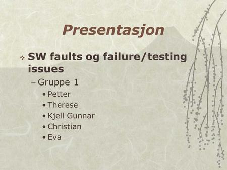 Presentasjon  SW faults og failure/testing issues –Gruppe 1 Petter Therese Kjell Gunnar Christian Eva.