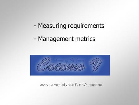 - Measuring requirements - Management metrics www.ia-stud.hiof.no/~cocomo.
