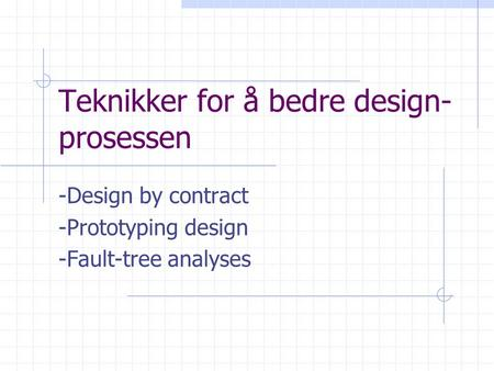 Teknikker for å bedre design- prosessen -Design by contract -Prototyping design -Fault-tree analyses.