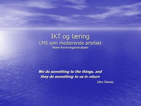 IKT og læring LMS som medierende artefakt Noen forskningsresultater We do something to the things, and they do something to us in return John Dewey.