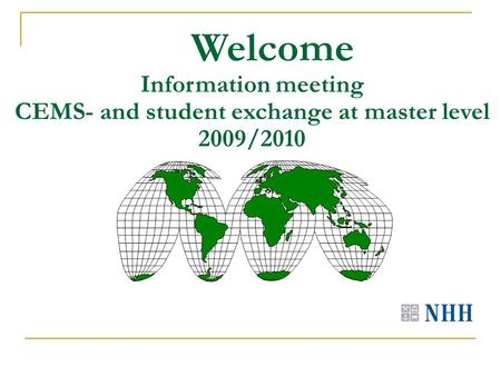 Welcome Information meeting CEMS- and student exchange at master level 2009/2010.
