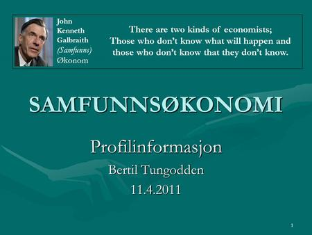 1 SAMFUNNSØKONOMI Profilinformasjon Bertil Tungodden 11.4.2011 There are two kinds of economists; Those who don't know what will happen and those who don't.