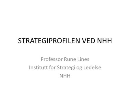 STRATEGIPROFILEN VED NHH Professor Rune Lines Institutt for Strategi og Ledelse NHH.