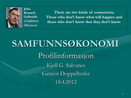 1 SAMFUNNSØKONOMI Profilinformasjon Kjell G. Salvanes Gernot Doppelhofer 18.4.2012 There are two kinds of economists; Those who don't know what will happen.