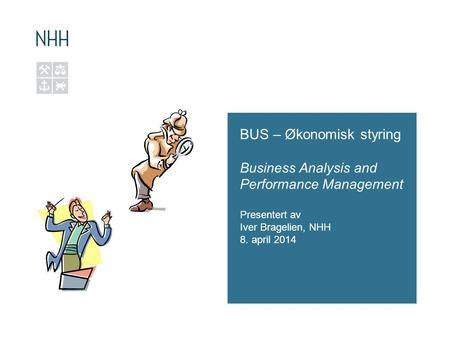 BUS – Økonomisk styring Business Analysis and Performance Management Presentert av Iver Bragelien, NHH 8. april 2014.
