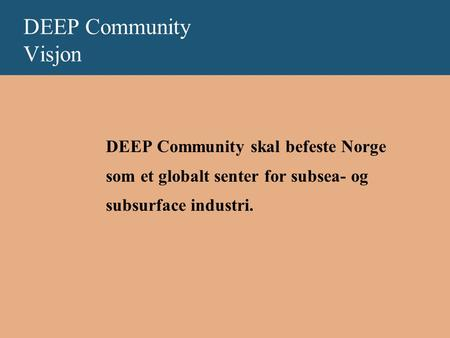 DEEP Community Visjon DEEP Community skal befeste Norge som et globalt senter for subsea- og subsurface industri.
