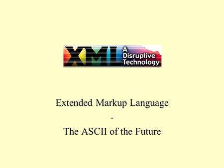 XML Extended Markup Language - The ASCII of the Future.