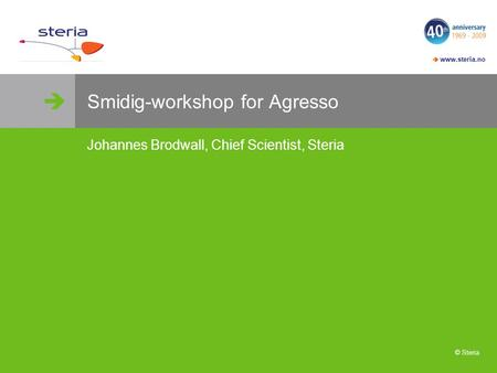   www.steria.no © Steria Smidig-workshop for Agresso Johannes Brodwall, Chief Scientist, Steria.