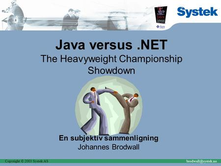 Copyright © 2003 Systek Java versus.NET The Heavyweight Championship Showdown En subjektiv sammenligning Johannes Brodwall.