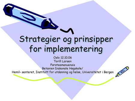 Strategier og prinsipper for implementering Oslo 12.10.06 Torill Larsen Førsteamanuensis Betanien Diakonale Høgskole/ Hemil- senteret, Institutt for utdanning.