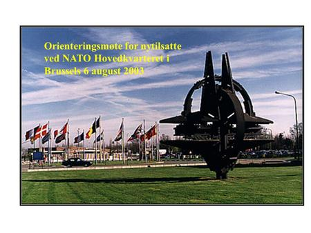 AN INTRODUCTION TO NATO BY COLONEL TORALV NORDBO Orienteringsmøte for nytilsatte ved NATO Hovedkvarteret i Brussels 6 august 2003.