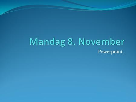 Mandag 8. November Powerpoint..