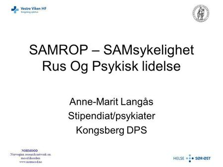 NORMOOD Norwegian research network on mood disorders www.normood.no SAMROP – SAMsykelighet Rus Og Psykisk lidelse Anne-Marit Langås Stipendiat/psykiater.