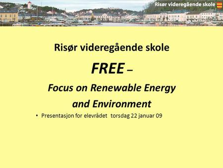 Risør videregående skole FREE – Focus on Renewable Energy and Environment Presentasjon for elevrådet torsdag 22 januar 09.