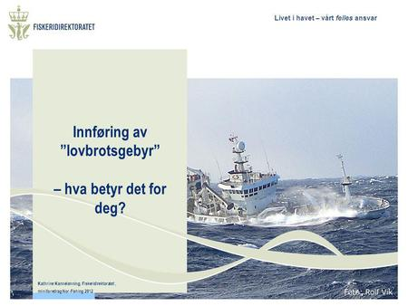 "Livet i havet – vårt felles ansvar Innføring av ""lovbrotsgebyr"" – hva betyr det for deg? Kathrine Kannelønning, Fiskeridirektoratet, miniforedrag Nor-Fishing."