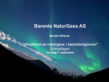 Barents NaturGass AS Morten Wirkola ''Utnyttelse av naturgass i barentsregionen'' Energidagan Torsdag 7. september www.bng.no Barents NaturGass AS Morten.