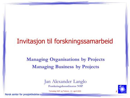 Temadag NSP og Telenor, 13. april 2000 1 Invitasjon til forskningssamarbeid Managing Organisations by Projects Managing Business by Projects Jan Alexander.