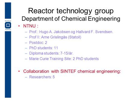 Reactor technology group Department of Chemical Engineering NTNU : –Prof.: Hugo A. Jakobsen og Hallvard F. Svendsen. –Prof II: Arne Grislingås (Statoil)