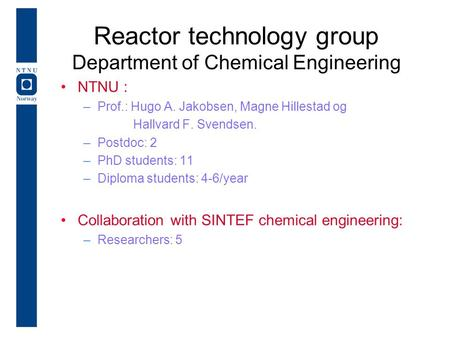 Reactor technology group Department of Chemical Engineering NTNU : –Prof.: Hugo A. Jakobsen, Magne Hillestad og Hallvard F. Svendsen. –Postdoc: 2 –PhD.
