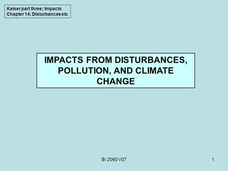 BI 2060 V071 IMPACTS FROM DISTURBANCES, POLLUTION, AND CLIMATE CHANGE Kaiser part three; Impacts Chapter 14: Disturbances etc.