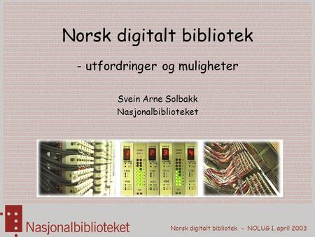 Norsk digitalt bibliotek - NOLUG 1. april 2003 01001101010011010100100111101010010110100100111001010010011100100101001001011110010010011100100101010010100101111001001010101001010001010101010111010011010100110101.