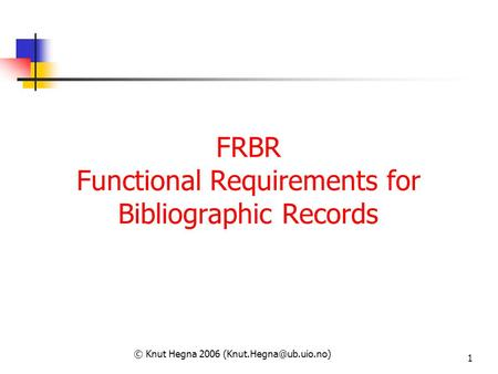 1 FRBR Functional Requirements for Bibliographic Records © Knut Hegna 2006