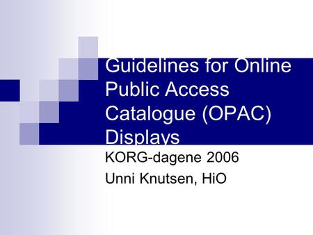 Guidelines for Online Public Access Catalogue (OPAC) Displays KORG-dagene 2006 Unni Knutsen, HiO.