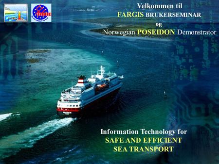 Velkommen til FARGIS BRUKERSEMINAR og Norwegian POSEIDON Demonstrator Information Technology for SAFE AND EFFICIENT SEA TRANSPORT.