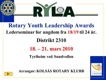 Rotary Youth Leadership Awards Lederseminar for ungdom fra 18/19 til 24 år. Distrikt 2310 18. – 21. mars 2010 Tyriheim ved Sundvollen Arrangør: KOLSÅS.