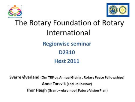 The Rotary Foundation of Rotary International Regionvise seminar D2310 Høst 2011 Sverre Øverland (Om TRF og Annual Giving, Rotary Peace Fellowships) Anne.