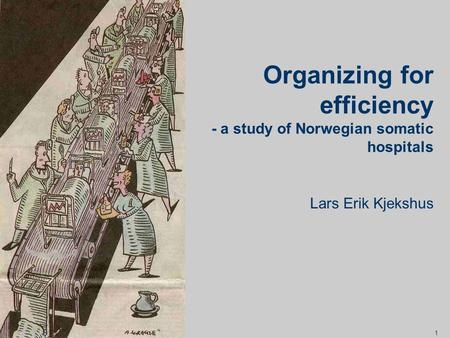1 Lars Erik Kjekshus Organizing for efficiency - a study of Norwegian somatic hospitals.