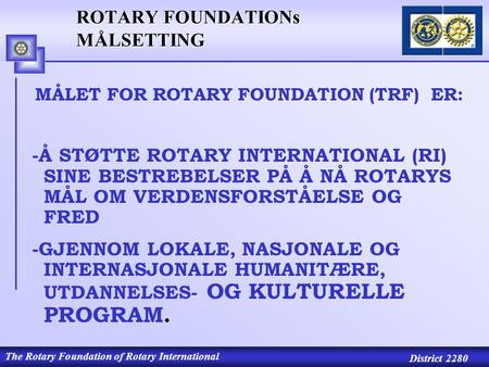 The Rotary Foundation of Rotary International District 2280 ROTARY FOUNDATIONs MÅLSETTING MÅLET FOR ROTARY FOUNDATION (TRF) ER: -Å STØTTE ROTARY INTERNATIONAL.