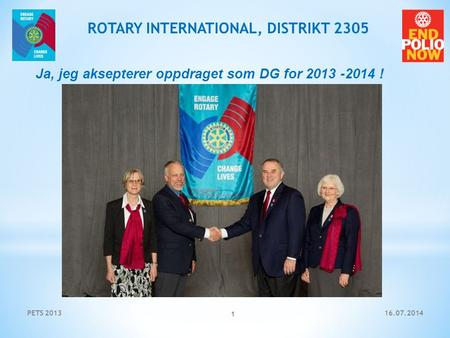 16.07.2014PETS 2013 1 ROTARY INTERNATIONAL, DISTRIKT 2305 Ja, jeg aksepterer oppdraget som DG for 2013 -2014 !