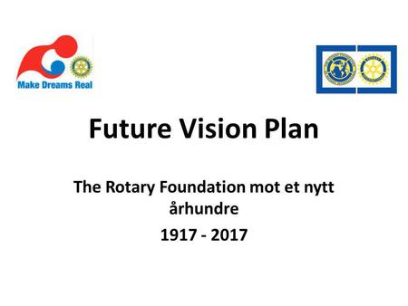 Future Vision Plan The Rotary Foundation mot et nytt århundre 1917 - 2017.