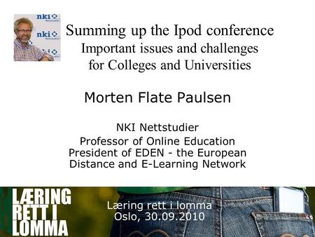 1 Summing up the Ipod conference Important issues and challenges for Colleges and Universities Morten Flate Paulsen NKI Nettstudier Professor of Online.