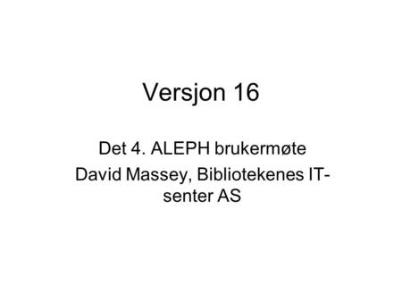 Versjon 16 Det 4. ALEPH brukermøte David Massey, Bibliotekenes IT- senter AS.