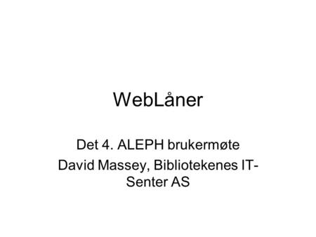 WebLåner Det 4. ALEPH brukermøte David Massey, Bibliotekenes IT- Senter AS.