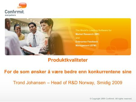 © Copyright 2009 Confirmit. All rights reserved. Produktkvaliteter For de som ønsker å være bedre enn konkurrentene sine Trond Johansen – Head of R&D Norway,