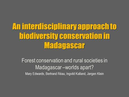 An interdisciplinary approach to biodiversity conservation in Madagascar Forest conservation and rural societies in Madagascar –worlds apart? Mary Edwards,