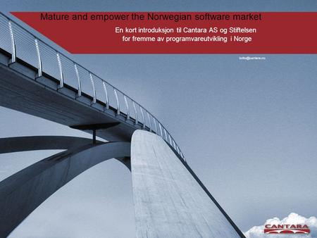Mature and empower the Norwegian software market En kort introduksjon til Cantara AS og Stiftelsen for fremme av programvareutvikling i Norge