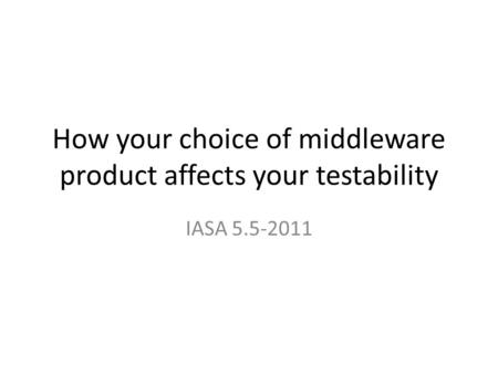 How your choice of middleware product affects your testability IASA 5.5-2011.