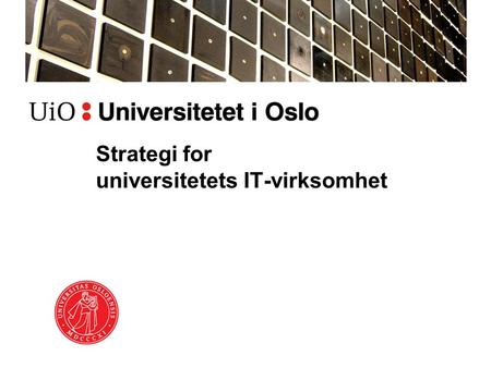 Strategi for universitetets IT-virksomhet. Kontekst Strategi 2020 Mer strategisk IT: –U3 – USIT for UiO og UH, Rambøllrapporten –UiO-IT – Strategi, styring,