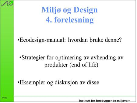 Institutt for forebyggende miljøvern  STØ Miljø og Design 4. forelesning Ecodesign-manual: hvordan bruke denne? Strategier for optimering av avhending.